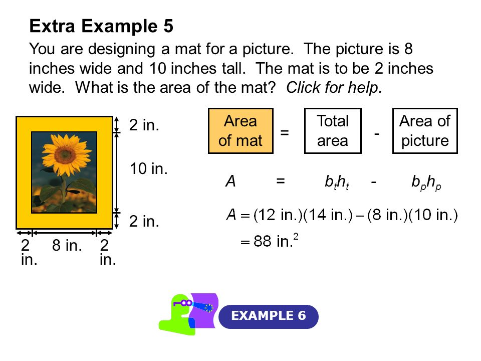 Extra Example 5 EXAMPLE 6 You are designing a mat for a picture. The picture is 8 inches wide and 10 inches tall. The mat is to be 2 inches wide. What