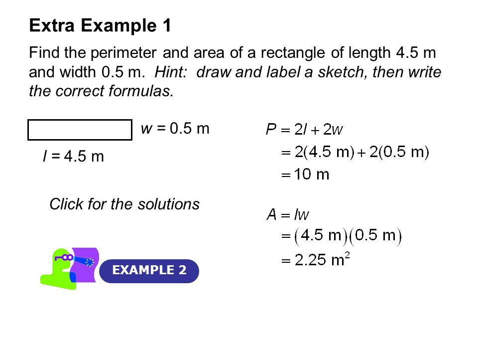Extra Example 1 EXAMPLE 2 Find the perimeter and area of a rectangle of length 4.5 m and width 0.5 m. Hint: draw and label a sketch, then write the co