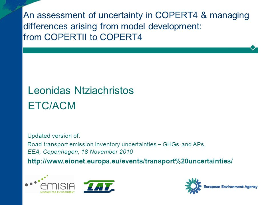 An assessment of uncertainty in COPERT4 & managing differences arising from model development: from COPERTII to COPERT4 Leonidas Ntziachristos ETC/ACM Updated version of: Road transport emission inventory uncertainties – GHGs and APs, EEA, Copenhagen, 18 November 2010 http://www.eionet.europa.eu/events/transport%20uncertainties/