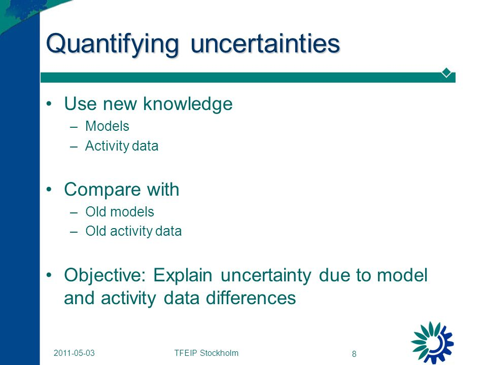 TFEIP Stockholm 8 2011-05-03 Quantifying uncertainties Use new knowledge –Models –Activity data Compare with –Old models –Old activity data Objective: Explain uncertainty due to model and activity data differences