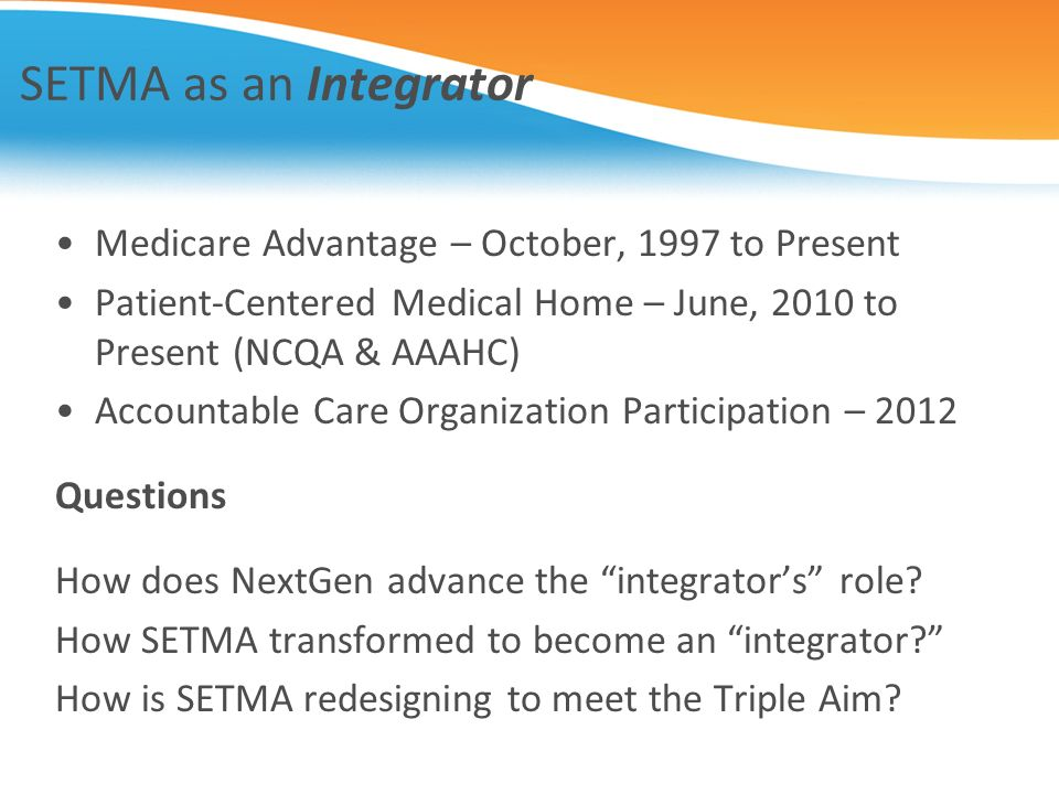SETMA as an Integrator Medicare Advantage – October, 1997 to Present Patient-Centered Medical Home – June, 2010 to Present (NCQA & AAAHC) Accountable