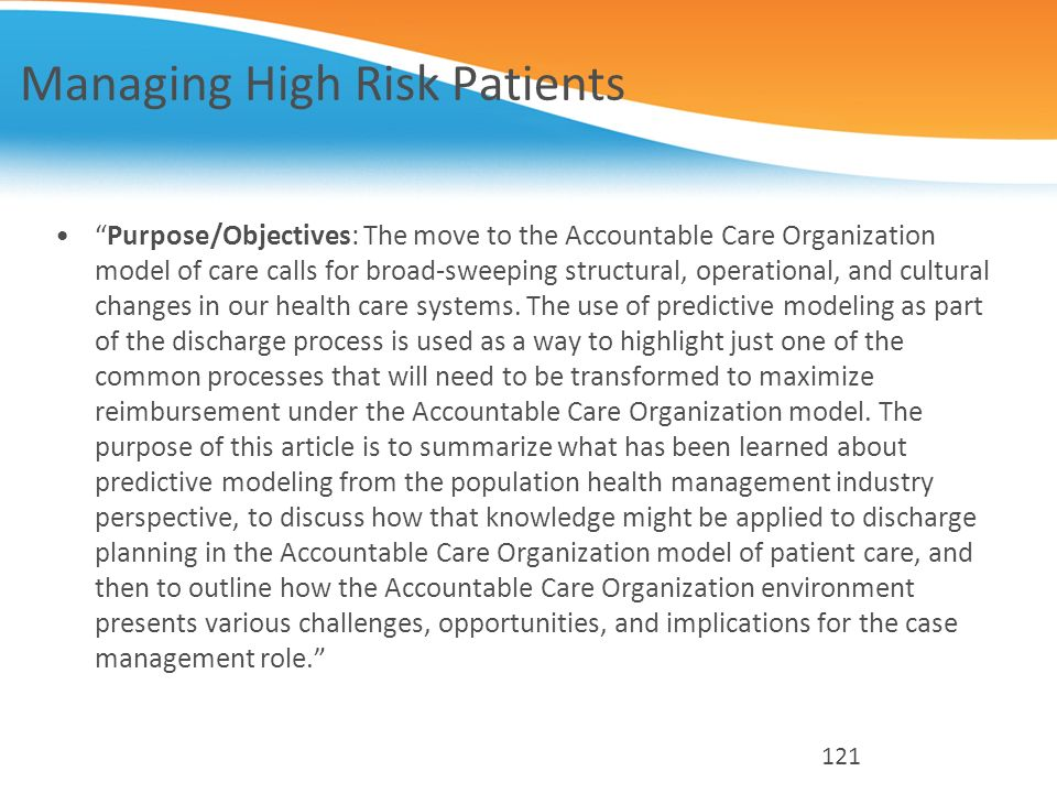 Managing High Risk Patients Purpose/Objectives: The move to the Accountable Care Organization model of care calls for broad-sweeping structural, opera
