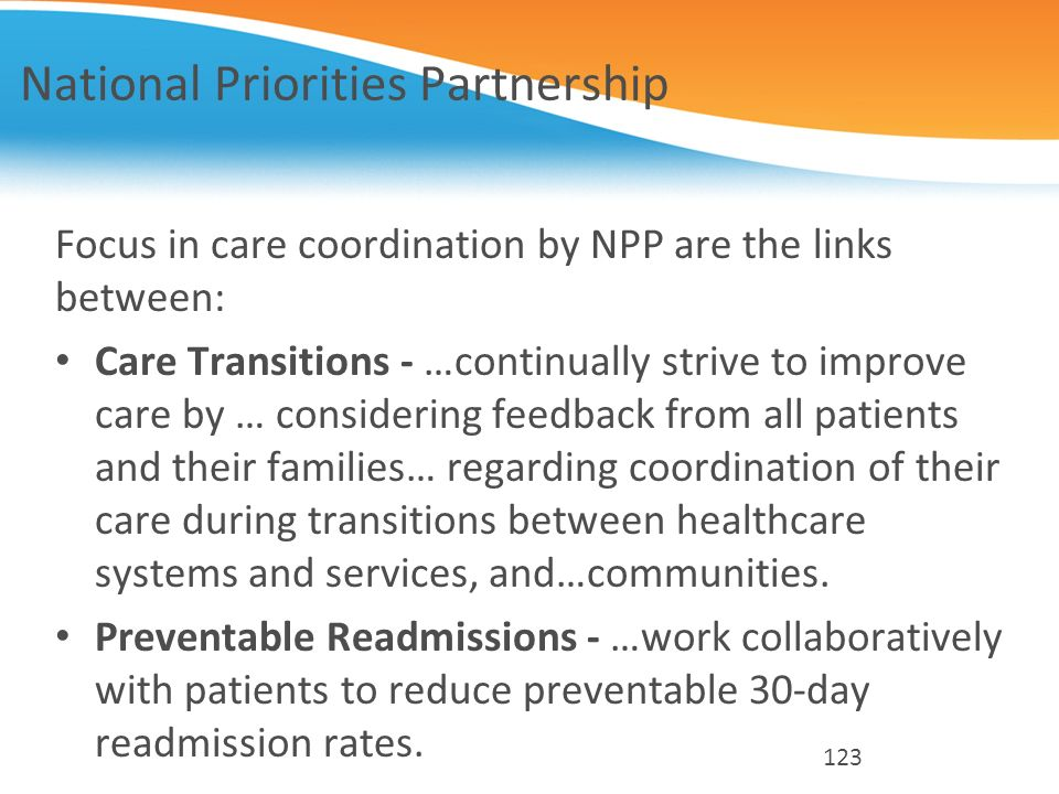 National Priorities Partnership Focus in care coordination by NPP are the links between: Care Transitions - …continually strive to improve care by … c