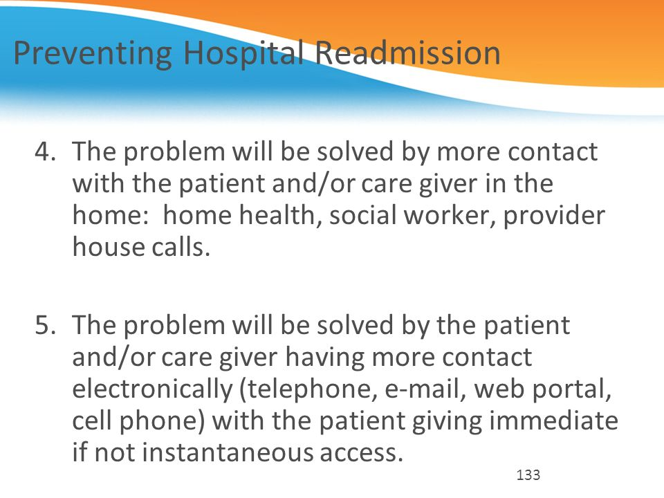 Preventing Hospital Readmission 4.The problem will be solved by more contact with the patient and/or care giver in the home: home health, social worke