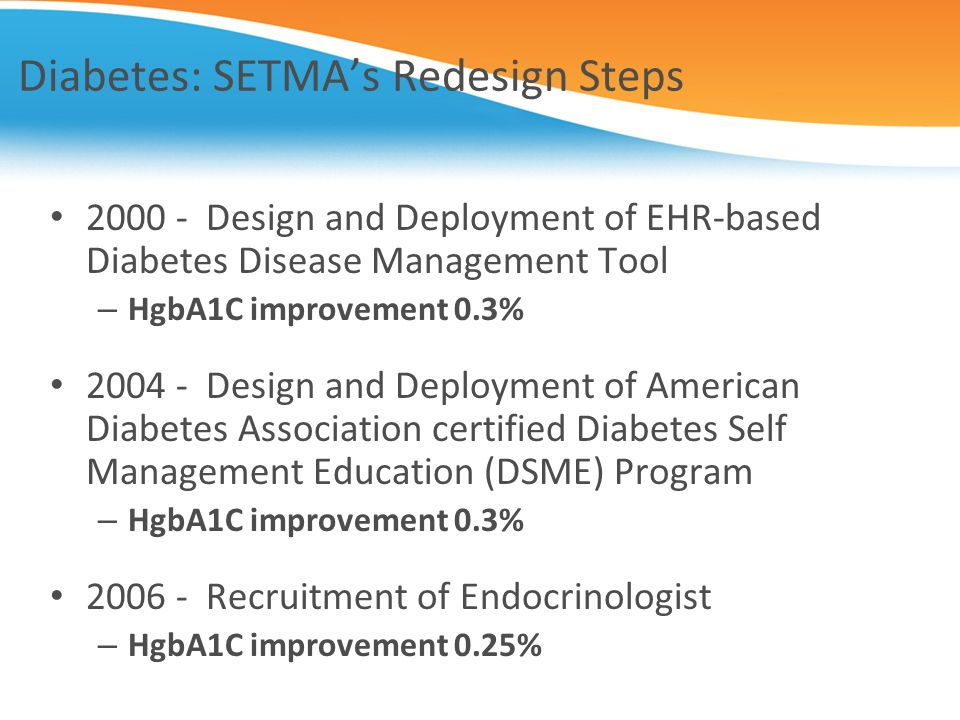 Diabetes: SETMAs Redesign Steps 2000 - Design and Deployment of EHR-based Diabetes Disease Management Tool – HgbA1C improvement 0.3% 2004 - Design and