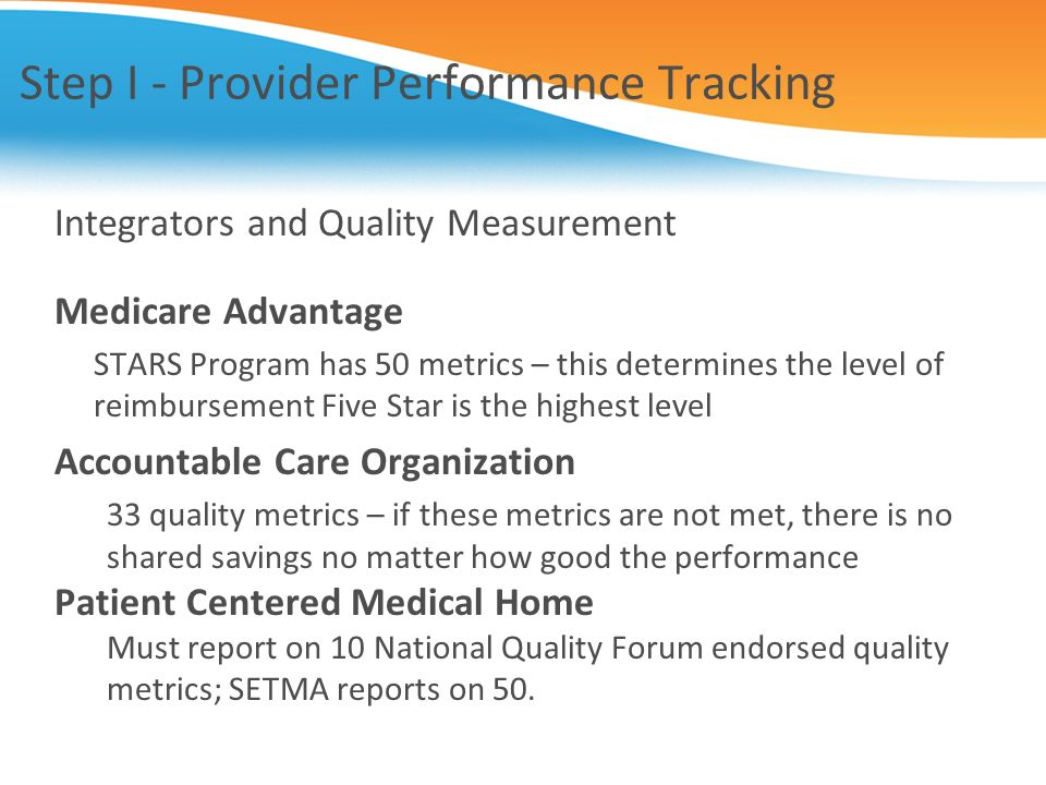 Step I - Provider Performance Tracking Integrators and Quality Measurement Medicare Advantage STARS Program has 50 metrics – this determines the level