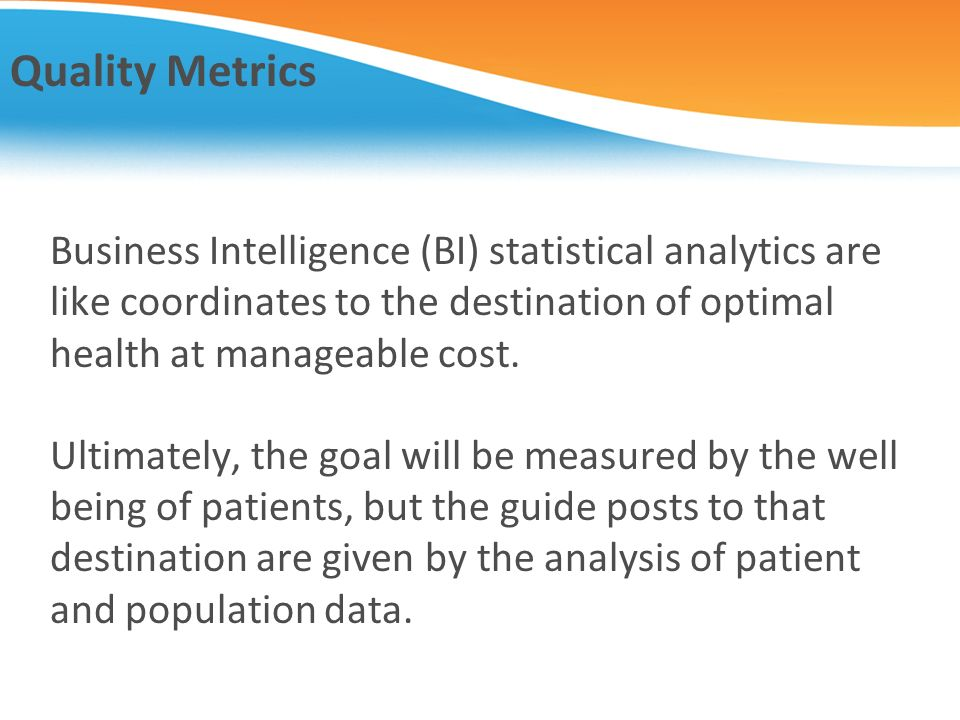 Quality Metrics Business Intelligence (BI) statistical analytics are like coordinates to the destination of optimal health at manageable cost. Ultimat