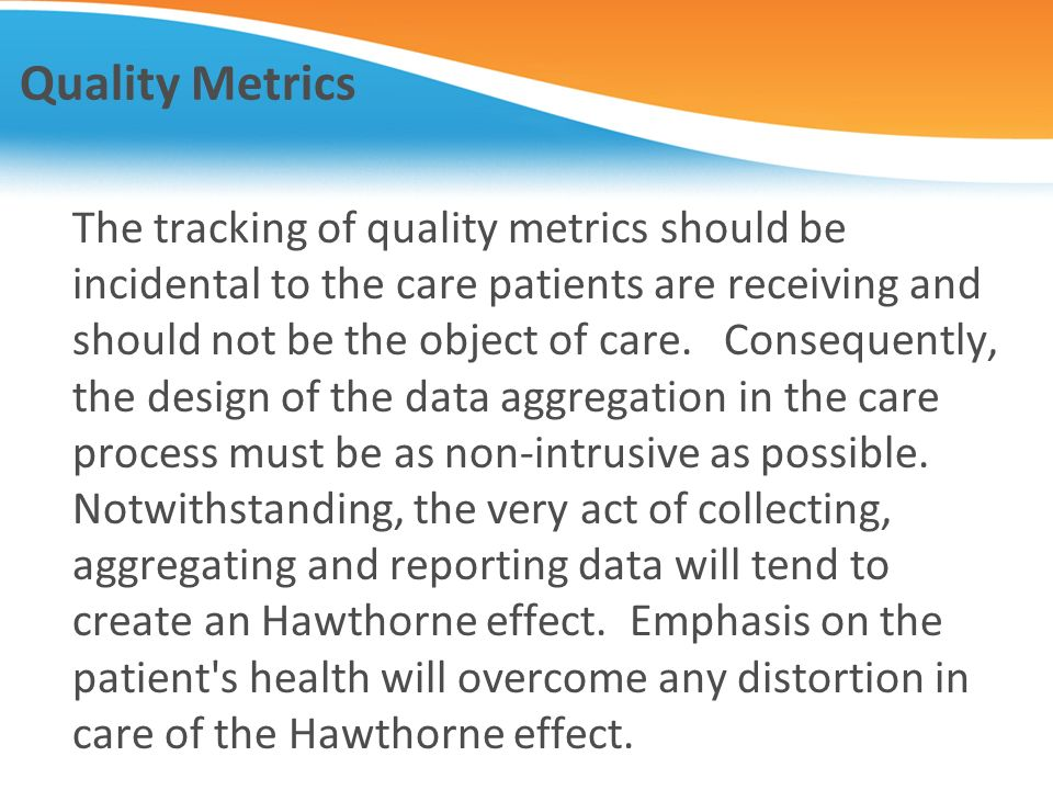 Quality Metrics The tracking of quality metrics should be incidental to the care patients are receiving and should not be the object of care. Conseque
