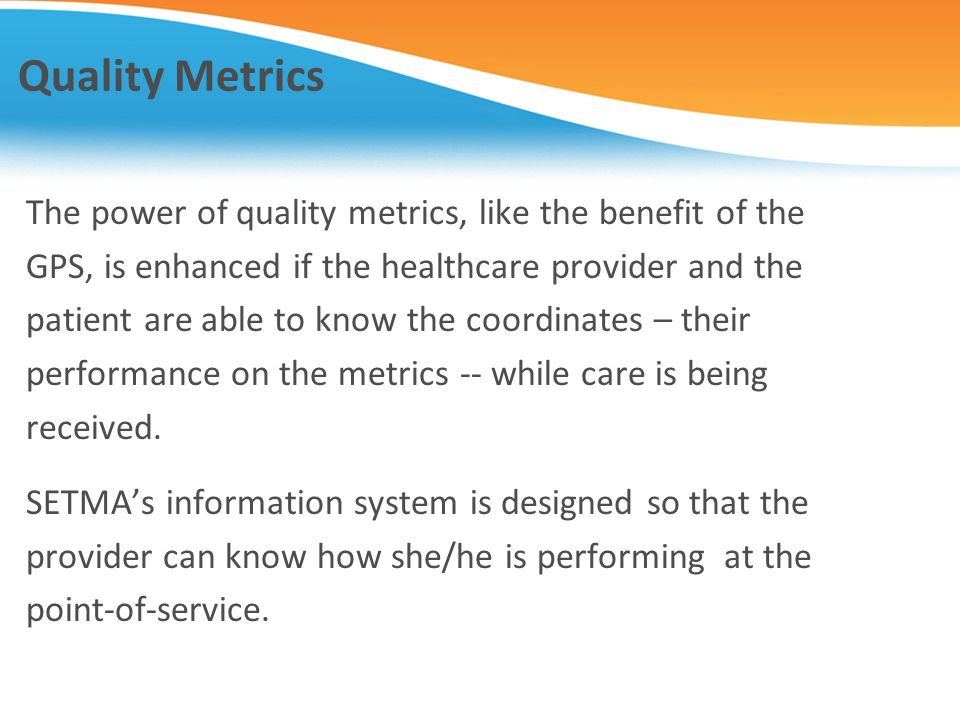Quality Metrics The power of quality metrics, like the benefit of the GPS, is enhanced if the healthcare provider and the patient are able to know the