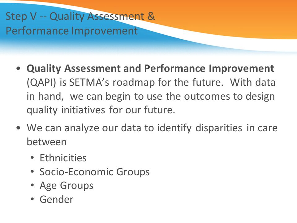 Step V -- Quality Assessment & Performance Improvement Quality Assessment and Performance Improvement (QAPI) is SETMAs roadmap for the future. With da
