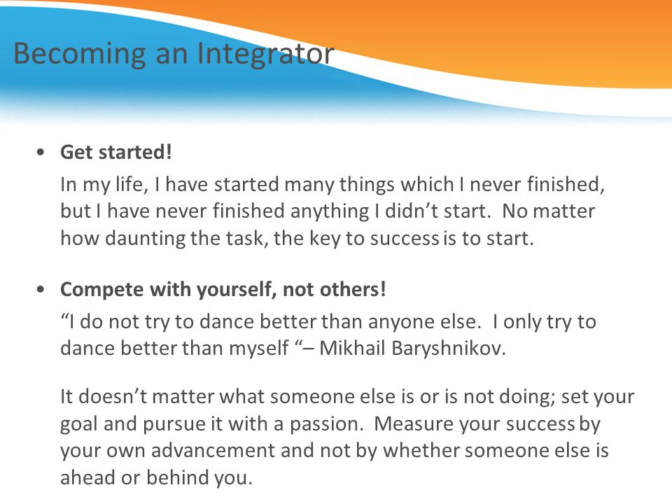 Becoming an Integrator Get started! In my life, I have started many things which I never finished, but I have never finished anything I didnt start. N