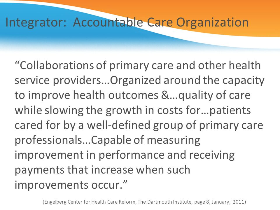 Integrator: Accountable Care Organization Collaborations of primary care and other health service providers…Organized around the capacity to improve h