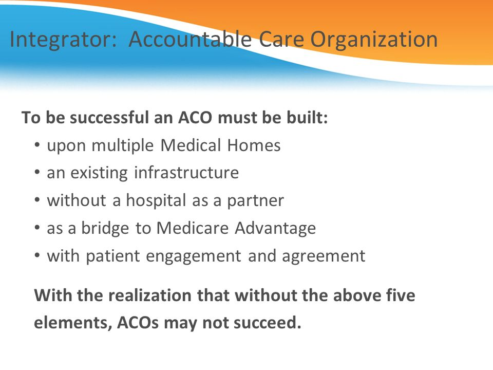 Integrator: Accountable Care Organization To be successful an ACO must be built: upon multiple Medical Homes an existing infrastructure without a hosp