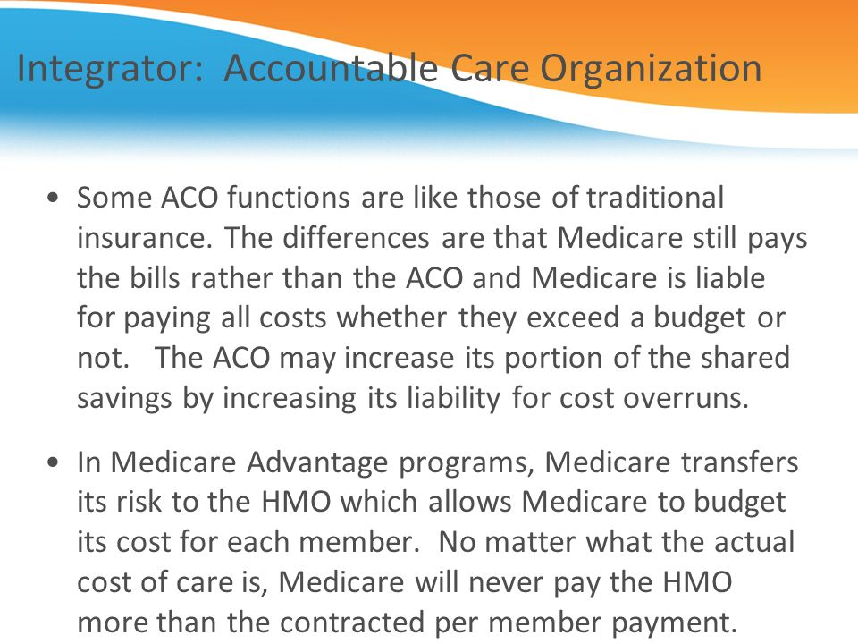 Integrator: Accountable Care Organization Some ACO functions are like those of traditional insurance. The differences are that Medicare still pays the
