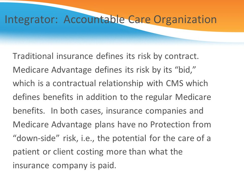 Integrator: Accountable Care Organization Traditional insurance defines its risk by contract. Medicare Advantage defines its risk by its bid, which is