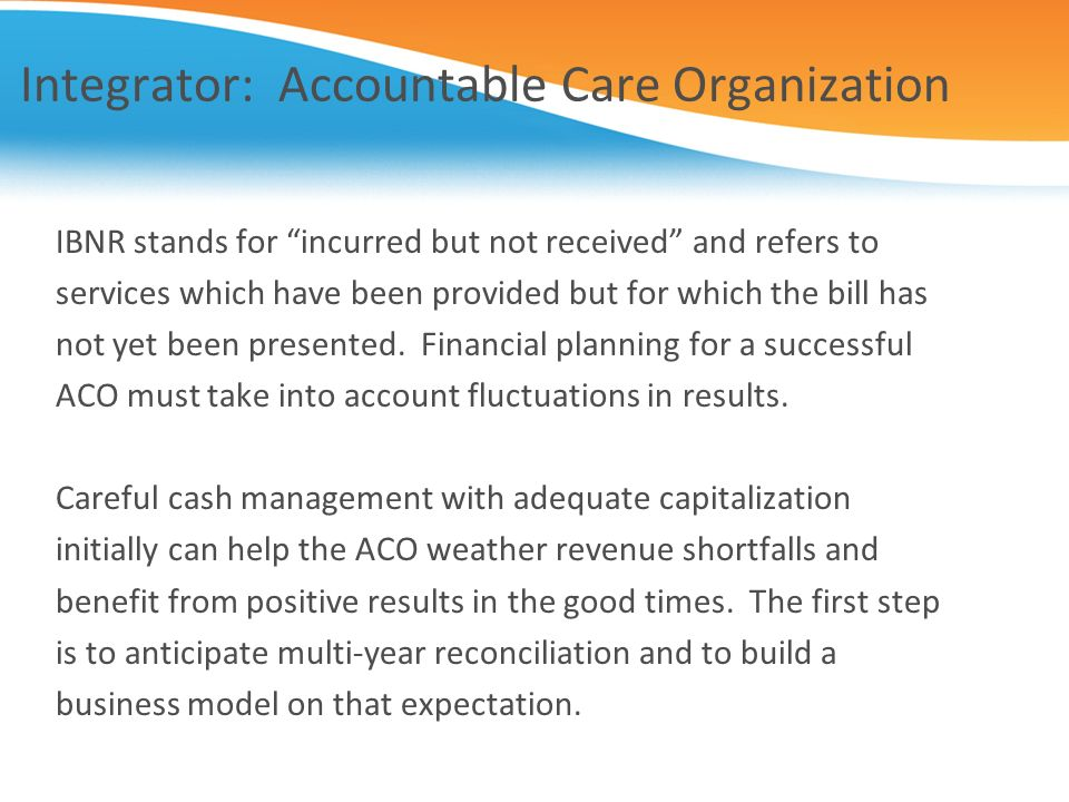Integrator: Accountable Care Organization IBNR stands for incurred but not received and refers to services which have been provided but for which the