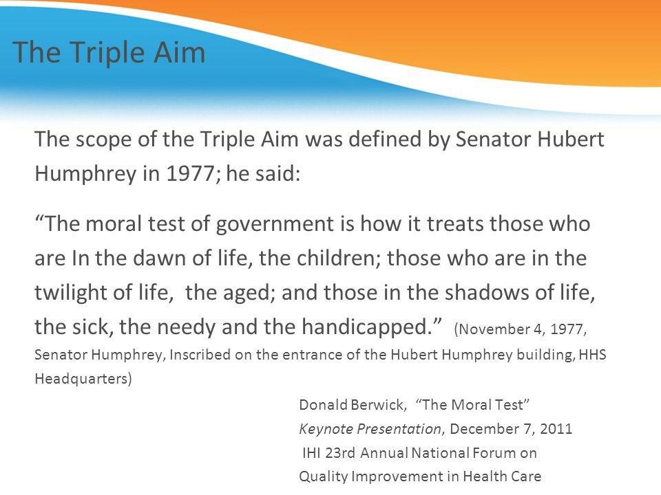The Triple Aim The scope of the Triple Aim was defined by Senator Hubert Humphrey in 1977; he said: The moral test of government is how it treats thos