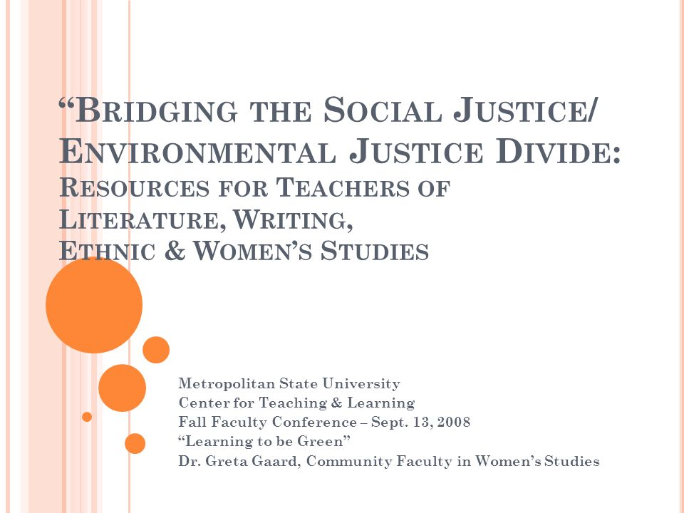B RIDGING THE S OCIAL J USTICE / E NVIRONMENTAL J USTICE D IVIDE : R ESOURCES FOR T EACHERS OF L ITERATURE, W RITING, E THNIC & W OMEN S S TUDIES Metropolitan State University Center for Teaching & Learning Fall Faculty Conference – Sept.
