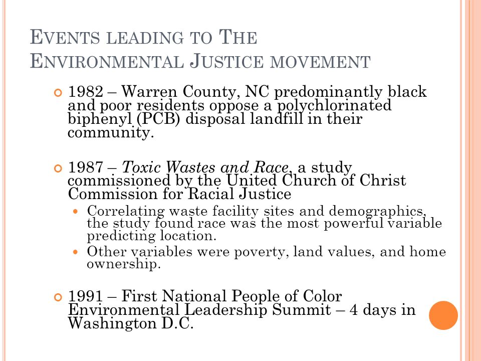 E VENTS LEADING TO T HE E NVIRONMENTAL J USTICE MOVEMENT 1982 – Warren County, NC predominantly black and poor residents oppose a polychlorinated biphenyl (PCB) disposal landfill in their community.