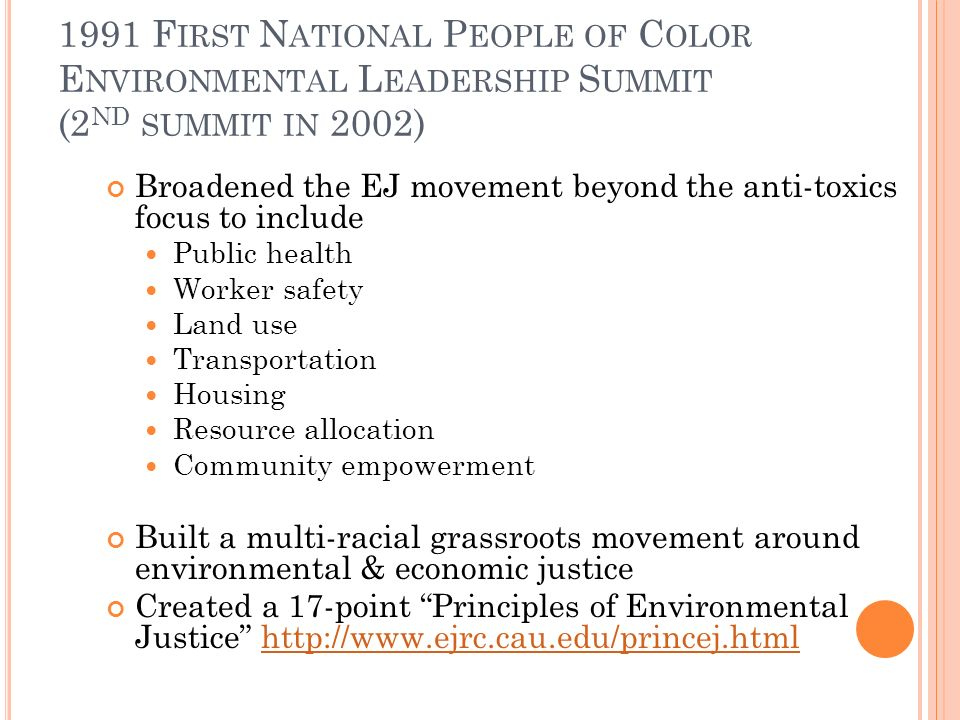 1991 F IRST N ATIONAL P EOPLE OF C OLOR E NVIRONMENTAL L EADERSHIP S UMMIT (2 ND SUMMIT IN 2002) Broadened the EJ movement beyond the anti-toxics focus to include Public health Worker safety Land use Transportation Housing Resource allocation Community empowerment Built a multi-racial grassroots movement around environmental & economic justice Created a 17-point Principles of Environmental Justice http://www.ejrc.cau.edu/princej.htmlhttp://www.ejrc.cau.edu/princej.html