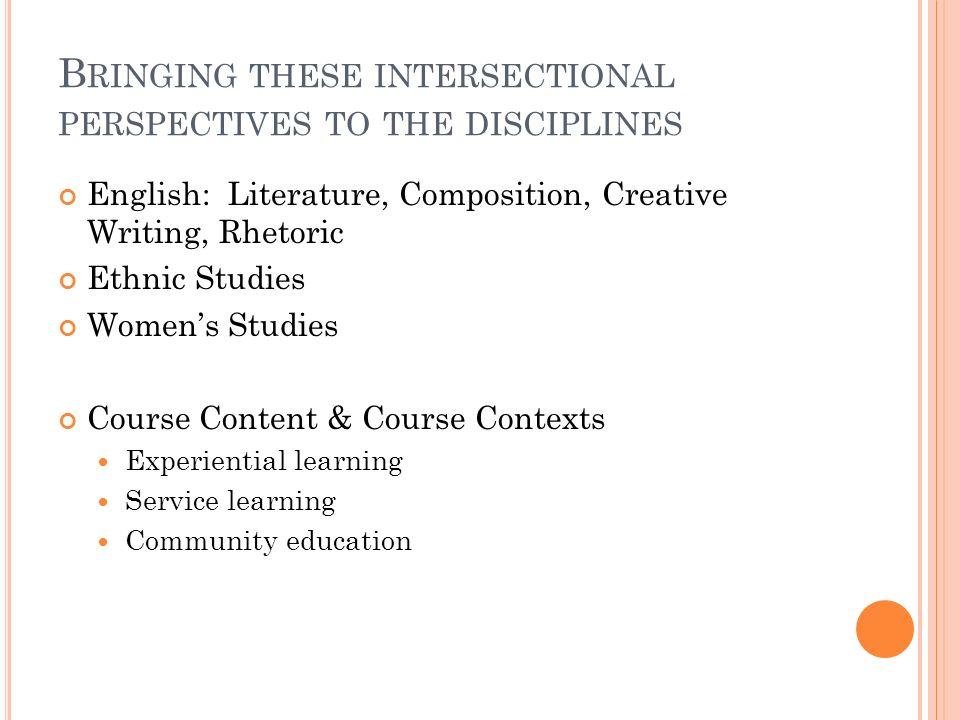 B RINGING THESE INTERSECTIONAL PERSPECTIVES TO THE DISCIPLINES English: Literature, Composition, Creative Writing, Rhetoric Ethnic Studies Womens Studies Course Content & Course Contexts Experiential learning Service learning Community education