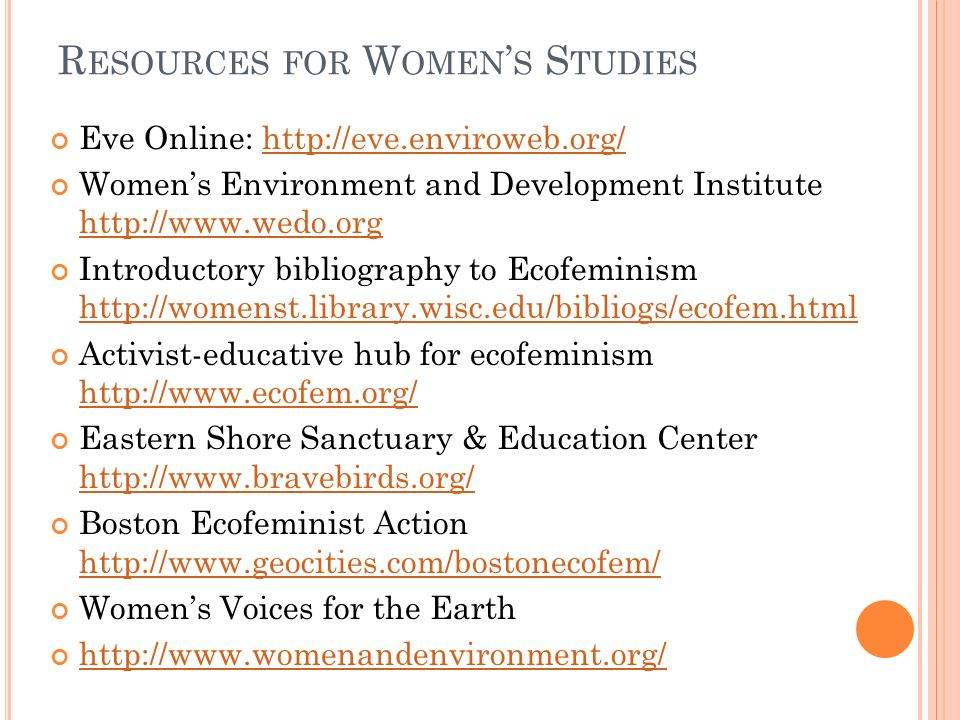 R ESOURCES FOR W OMEN S S TUDIES Eve Online: http://eve.enviroweb.org/http://eve.enviroweb.org/ Womens Environment and Development Institute http://www.wedo.org http://www.wedo.org Introductory bibliography to Ecofeminism http://womenst.library.wisc.edu/bibliogs/ecofem.html http://womenst.library.wisc.edu/bibliogs/ecofem.html Activist-educative hub for ecofeminism http://www.ecofem.org/ http://www.ecofem.org/ Eastern Shore Sanctuary & Education Center http://www.bravebirds.org/ http://www.bravebirds.org/ Boston Ecofeminist Action http://www.geocities.com/bostonecofem/ http://www.geocities.com/bostonecofem/ Womens Voices for the Earth http://www.womenandenvironment.org/