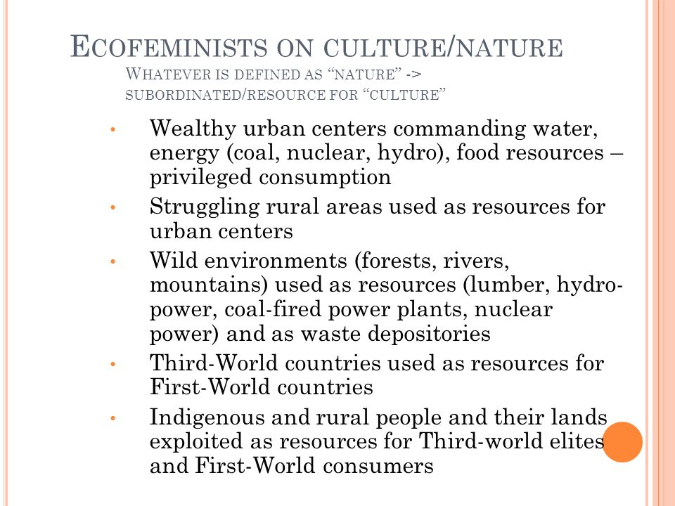 E COFEMINISTS ON CULTURE / NATURE W HATEVER IS DEFINED AS NATURE -> SUBORDINATED / RESOURCE FOR CULTURE Wealthy urban centers commanding water, energy (coal, nuclear, hydro), food resources – privileged consumption Struggling rural areas used as resources for urban centers Wild environments (forests, rivers, mountains) used as resources (lumber, hydro- power, coal-fired power plants, nuclear power) and as waste depositories Third-World countries used as resources for First-World countries Indigenous and rural people and their lands exploited as resources for Third-world elites and First-World consumers
