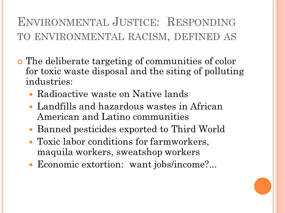 E NVIRONMENTAL J USTICE : R ESPONDING TO ENVIRONMENTAL RACISM, DEFINED AS The deliberate targeting of communities of color for toxic waste disposal and the siting of polluting industries: Radioactive waste on Native lands Landfills and hazardous wastes in African American and Latino communities Banned pesticides exported to Third World Toxic labor conditions for farmworkers, maquila workers, sweatshop workers Economic extortion: want jobs/income ...