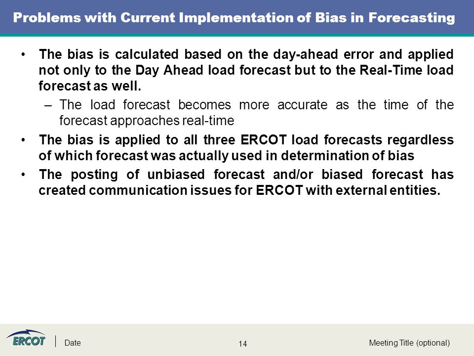 14 Problems with Current Implementation of Bias in Forecasting Meeting Title (optional)Date The bias is calculated based on the day-ahead error and applied not only to the Day Ahead load forecast but to the Real-Time load forecast as well.