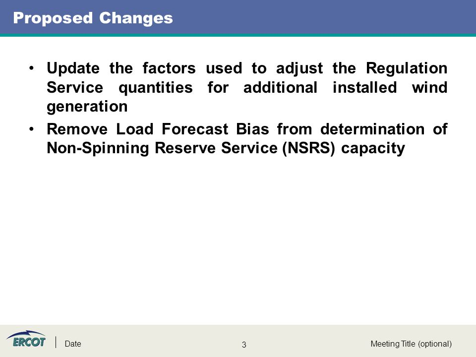 3 Meeting Title (optional)Date Proposed Changes Update the factors used to adjust the Regulation Service quantities for additional installed wind generation Remove Load Forecast Bias from determination of Non-Spinning Reserve Service (NSRS) capacity
