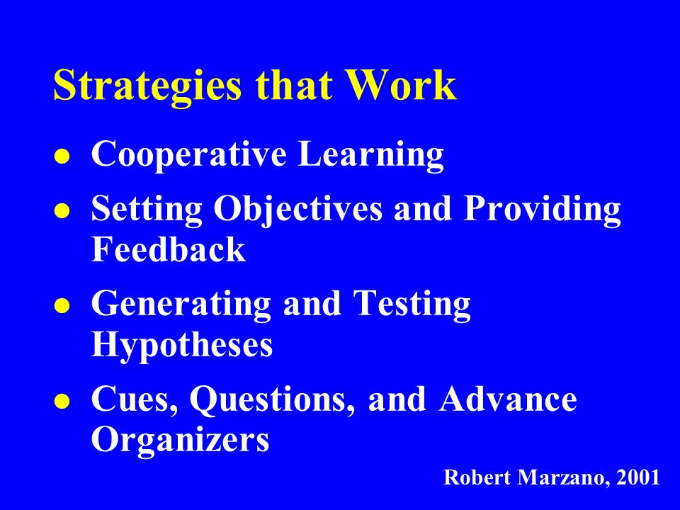 Strategies that Work Cooperative Learning Setting Objectives and Providing Feedback Generating and Testing Hypotheses Cues, Questions, and Advance Organizers Robert Marzano, 2001