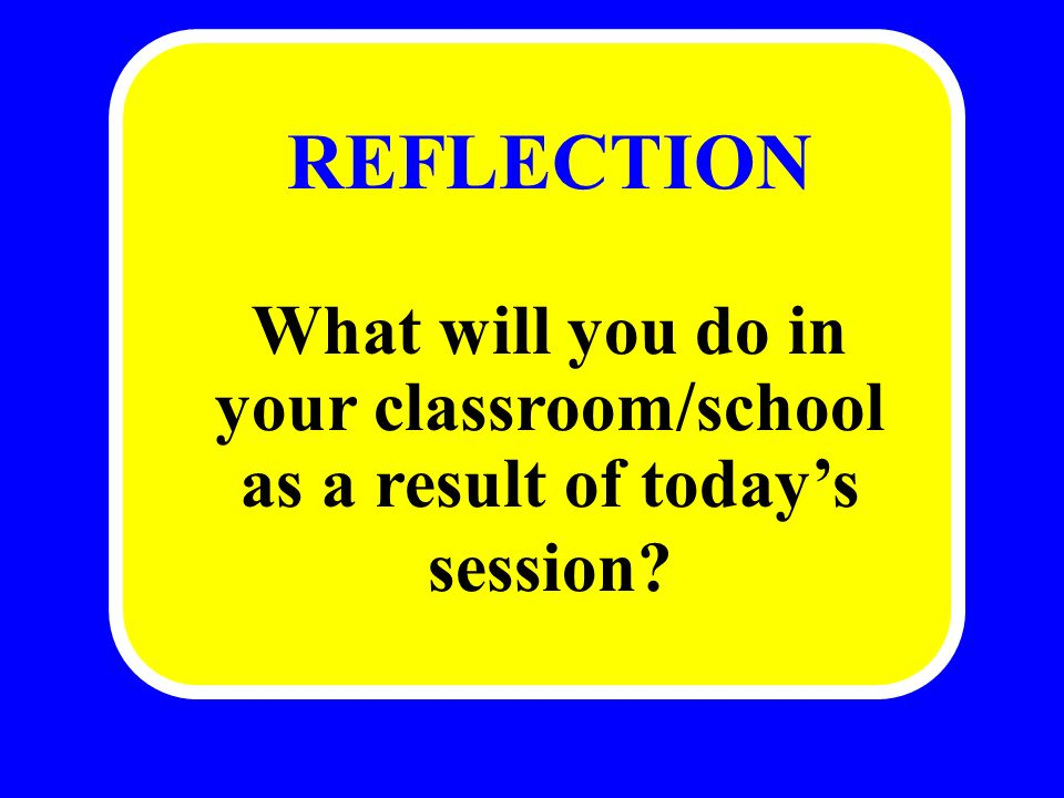 REFLECTION What will you do in your classroom/school as a result of todays session