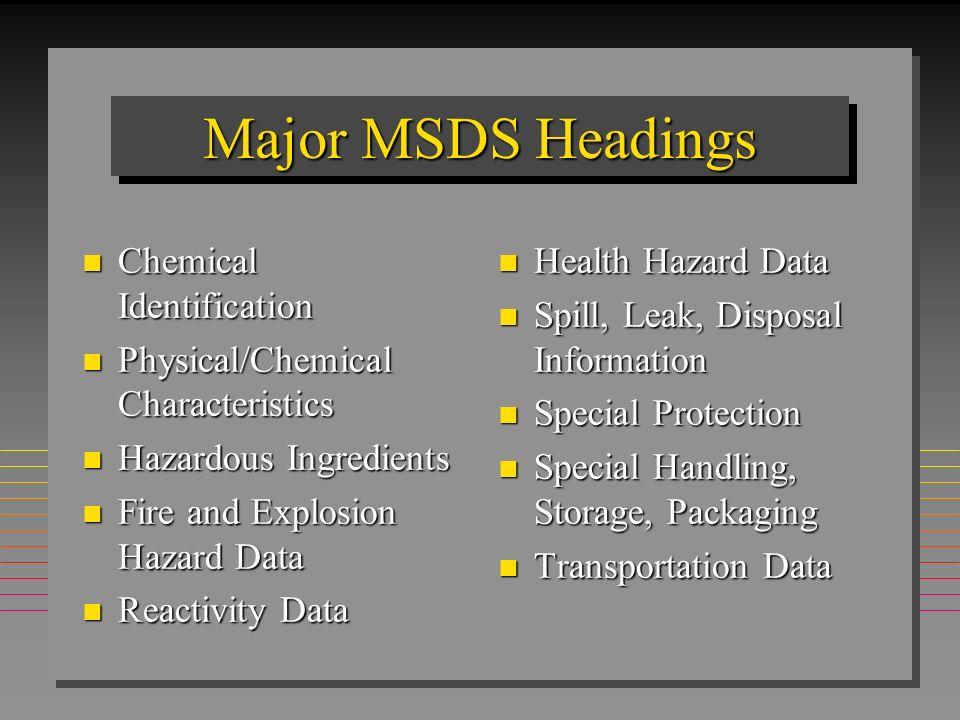 Major MSDS Headings n Chemical Identification n Physical/Chemical Characteristics n Hazardous Ingredients n Fire and Explosion Hazard Data n Reactivit
