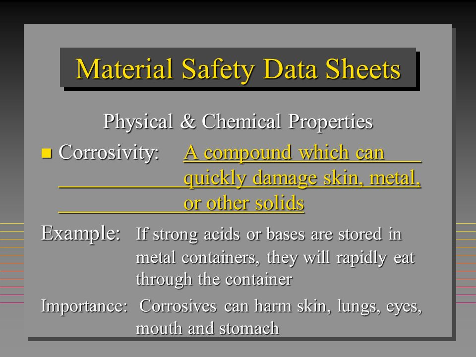 Material Safety Data Sheets Physical & Chemical Properties n Corrosivity:A compound which can quickly damage skin, metal, or other solids Example: If