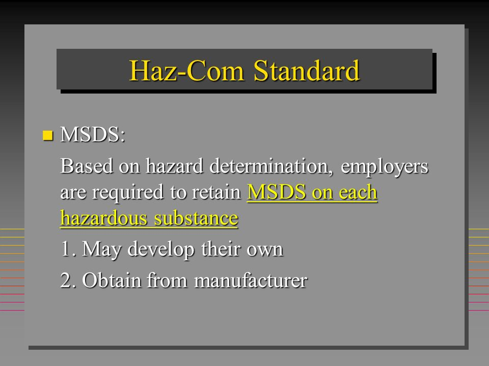 Haz-Com Standard n MSDS: Based on hazard determination, employers are required to retain MSDS on each hazardous substance 1. May develop their own 2.