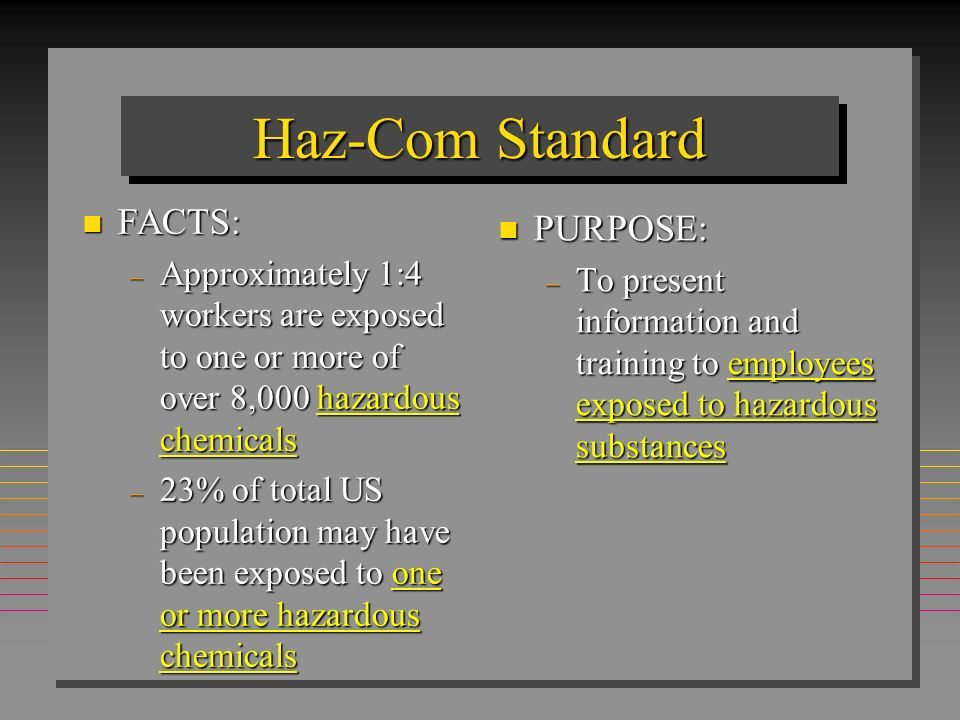 Haz-ComHaz-Com RIGHT -TO-KNOW LAW n It is required by OSHA that every worker be informed of the chemical hazards to which they are, or may potentially be exposed n Workers shall be knowledgeable and able to readily identify, evaluate, and protect themselves from hazardous chemical exposure