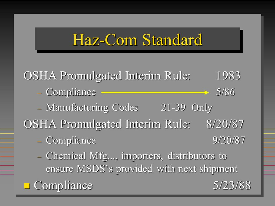 Haz-Com Standard n Stability n Compatibility n Reactivity n Pyrophroic n Combustible n Compressed Gas n Explosivity n Oxidizer Difference Between Federal & State Standards MSDS = Basis for determining whether a chemical is hazardous Characteristics of a chemical to pose physical hazards: