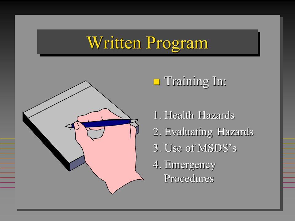 HAZCOMHAZCOM Written Communication Program n Program for container labeling and other forms of hazard warning n Material Safety Data Sheet (MSDS) availability n Employee Training / Information Program n List of hazardous substances in the workplace n Inform employees of the hazards of non-routine tasks n Procedure for informing contractors & employees of the hazards associated with work in a facility