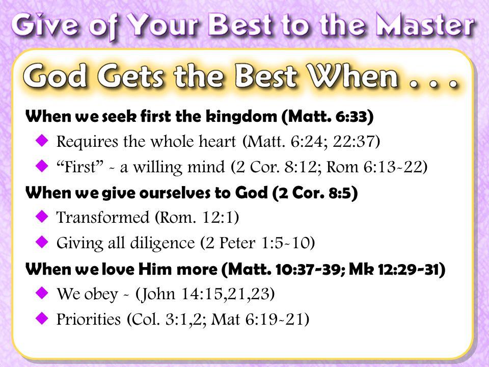 When we seek first the kingdom (Matt. 6:33) Requires the whole heart (Matt. 6:24; 22:37) First - a willing mind (2 Cor. 8:12; Rom 6:13-22) When we giv