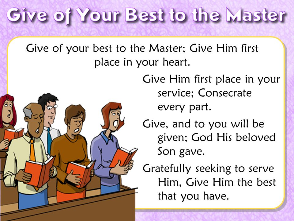 Don McClain Give Him first place in your service; Consecrate every part. Give, and to you will be given; God His beloved Son gave. Gratefully seeking