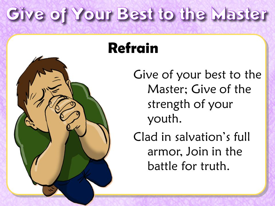 Give of your best to the Master; Give of the strength of your youth. Clad in salvations full armor, Join in the battle for truth. Refrain
