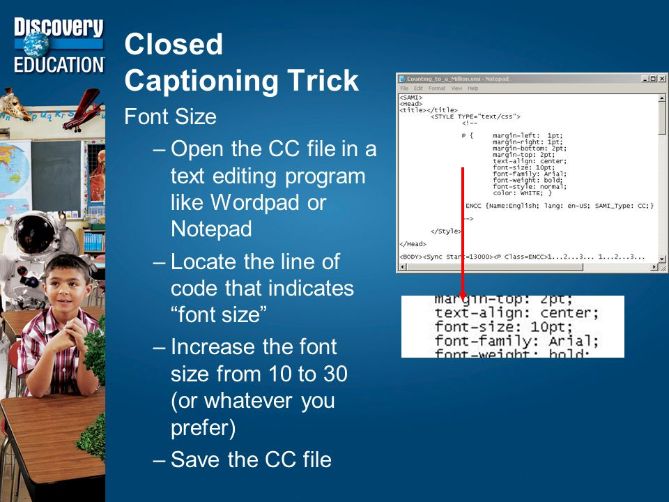 Closed Captioning Trick Font Size –Open the CC file in a text editing program like Wordpad or Notepad –Locate the line of code that indicates font size –Increase the font size from 10 to 30 (or whatever you prefer) –Save the CC file