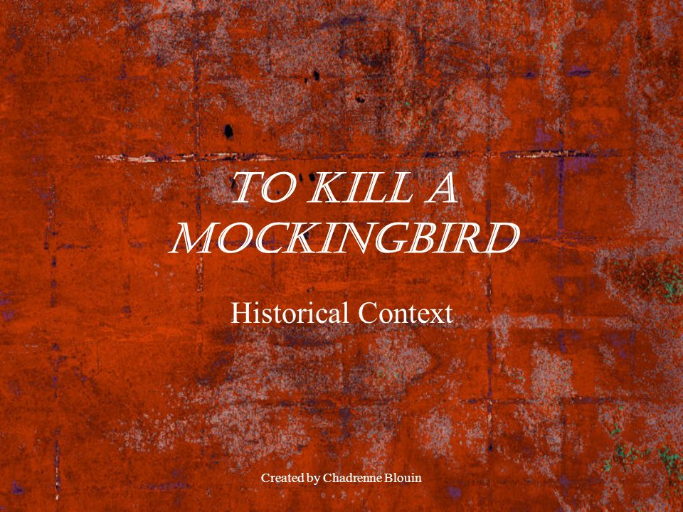 Created by Chadrenne Blouin To Kill a Mockingbird Historical Context