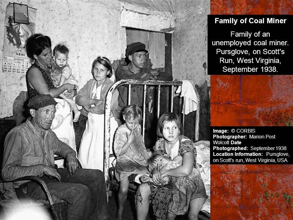 Family of Coal Miner Family of an unemployed coal miner. Pursglove, on Scott's Run, West Virginia, September 1938. Image: © CORBIS Photographer: Mario