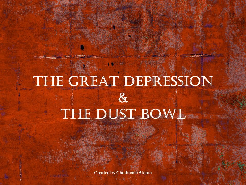 Created by Chadrenne Blouin The Great Depression & The Dust Bowl