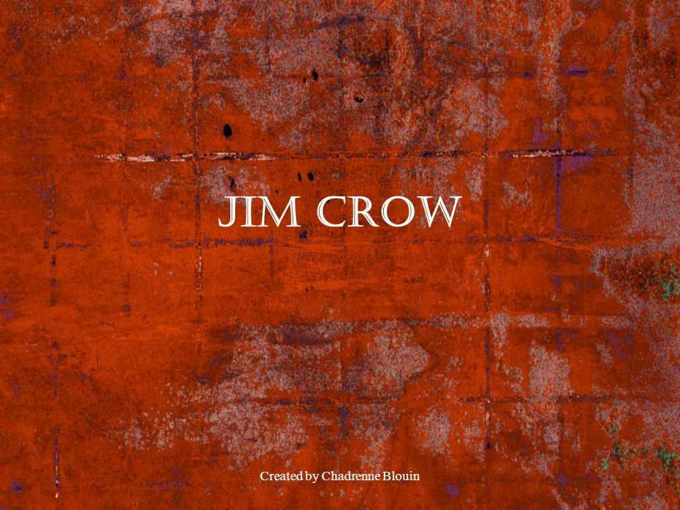 Created by Chadrenne Blouin Jim Crow