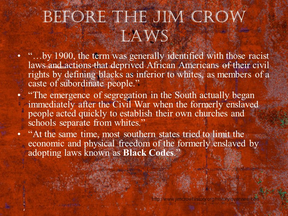 Before the Jim Crow Laws …by 1900, the term was generally identified with those racist laws and actions that deprived African Americans of their civil