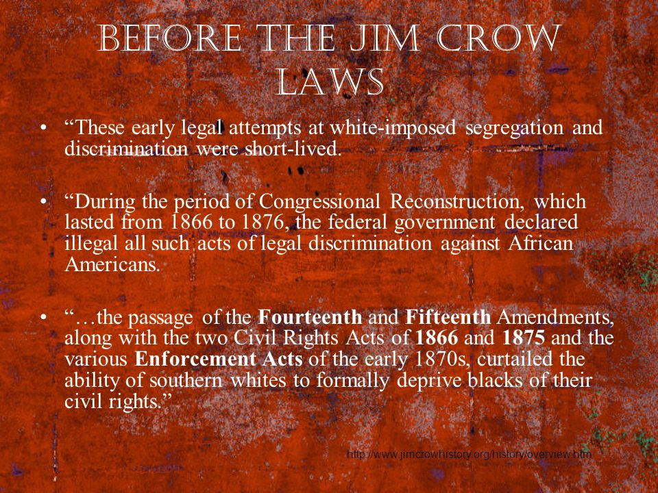 Before the Jim Crow Laws These early legal attempts at white-imposed segregation and discrimination were short-lived. During the period of Congression