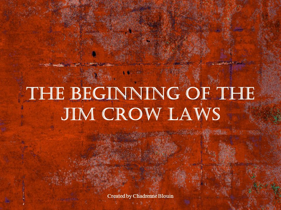Created by Chadrenne Blouin The Beginning of the Jim Crow Laws