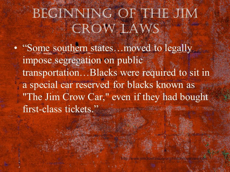 Beginning of the Jim Crow Laws Some southern states…moved to legally impose segregation on public transportation…Blacks were required to sit in a spec